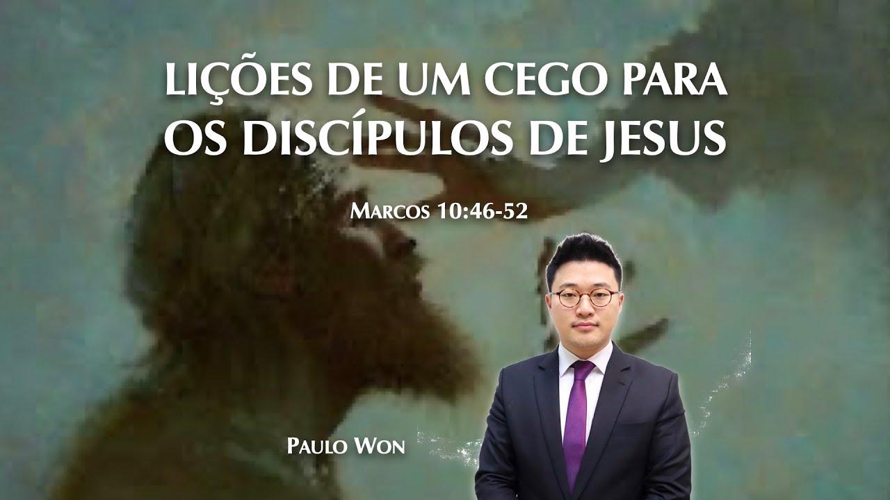 LIÇÕES DE UM CEGO AOS DISCÍPULOS DE JESUS (Marcos 10:46-52) | Ev. Paulo Won