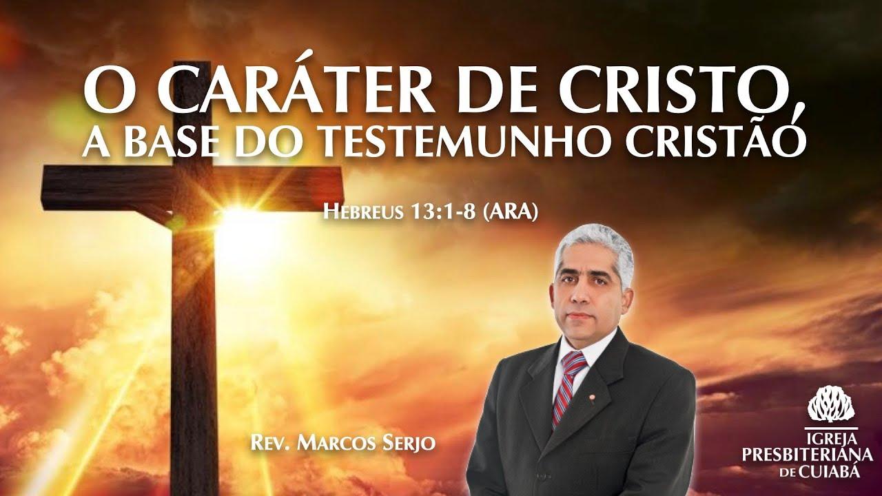 O CARÁTER DE CRISTO, A BASE DO TESTEMUNHO CRISTÃO (Hebreus 13:1-8) | Rev. Marcos Serjo
